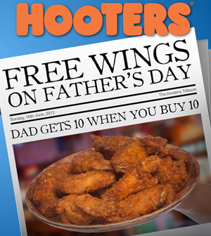 At Hooters on Father's Day, dads can get 10 free chicken wings with the purchase of 10 wings.
